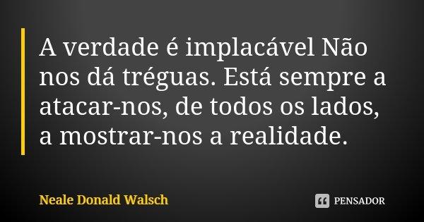 A verdade é implacável Não nos dá tréguas. Está sempre a atacar-nos, de todos os lados, a mostrar-nos a realidade.... Frase de Neale Donald Walsch.