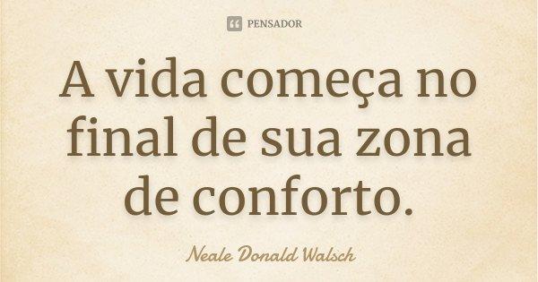 A vida começa no final de sua zona de conforto.... Frase de Neale Donald Walsch.