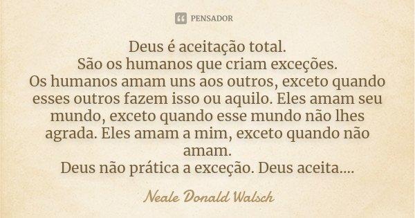 Deus é aceitação total. São os humanos que criam exceções. Os humanos amam uns aos outros, exceto quando esses outros fazem isso ou aquilo. Eles amam seu mundo,... Frase de Neale Donald Walsch.