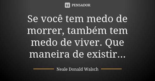 Se você tem medo de morrer, também tem medo de viver. Que maneira de existir...... Frase de Neale Donald Walsch.