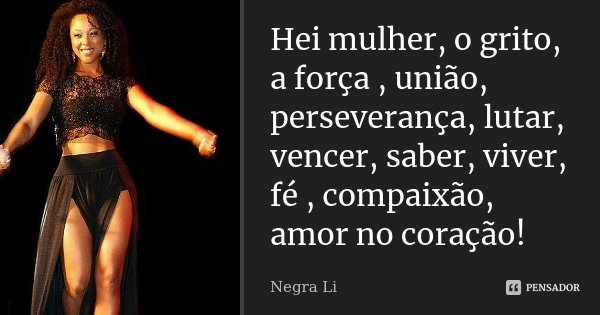 Hei mulher, o grito, a força , união, perseverança, lutar, vencer, saber, viver, fé , compaixão, amor no coração!... Frase de Negra Li.