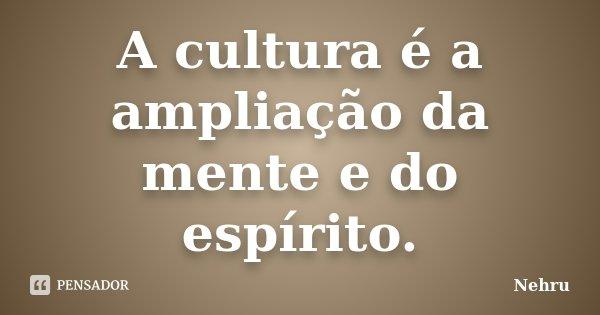 A cultura é a ampliação da mente e do espírito.... Frase de Nehru.