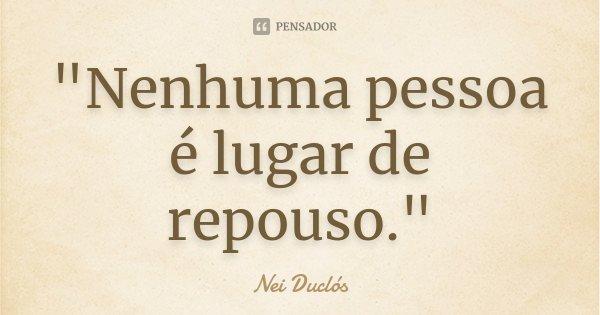 """""""Nenhuma pessoa é lugar de repouso.""""... Frase de Nei Duclós."""