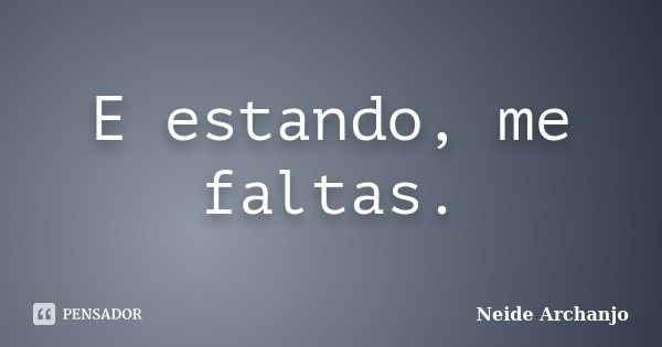 E estando, me faltas.... Frase de Neide Archanjo.