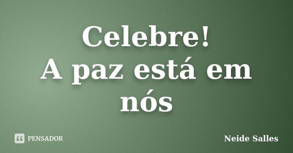 Celebre! A paz está em nós... Frase de Neide Salles.
