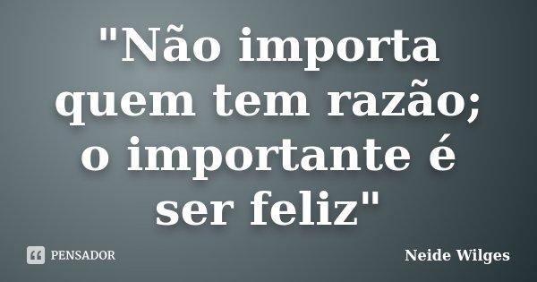 """""""Não importa quem tem razão; o importante é ser feliz""""... Frase de Neide Wilges."""