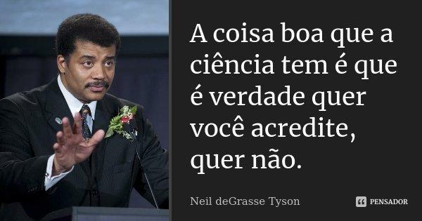 A coisa boa que a ciência tem é que é verdade quer você acredite, quer não.... Frase de Neil deGrasse Tyson.