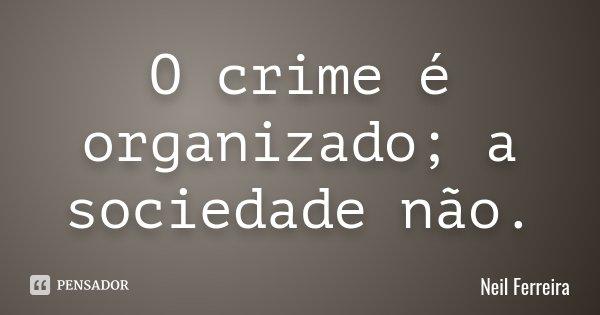 O crime é organizado; a sociedade não.... Frase de Neil Ferreira.