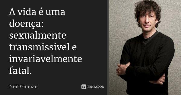 A vida é uma doença: sexualmente transmissivel e invariavelmente fatal.... Frase de Neil Gaiman.