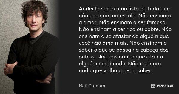 Andei fazendo uma lista de tudo que não ensinam na escola. Não ensinam a amar. Não ensinam a ser famoso. Não ensinam a ser rico ou pobre. Não ensinam a se afast... Frase de Neil Gaiman.