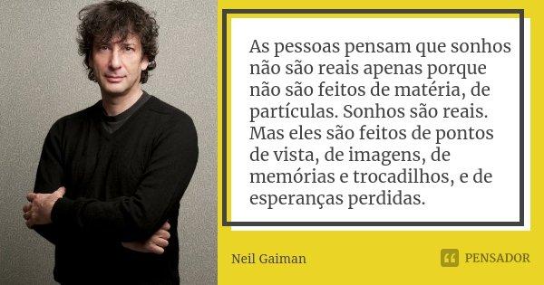 As pessoas pensam que sonhos não são reais apenas porque não são feitos de matéria, de partículas. Sonhos são reais. Mas eles são feitos de pontos de vista, de ... Frase de Neil Gaiman.