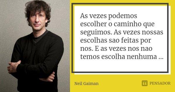 As vezes podemos escolher o caminho que seguimos. As vezes nossas escolhas sao feitas por nos. E as vezes nos nao temos escolha nenhuma ...... Frase de Neil Gaiman.