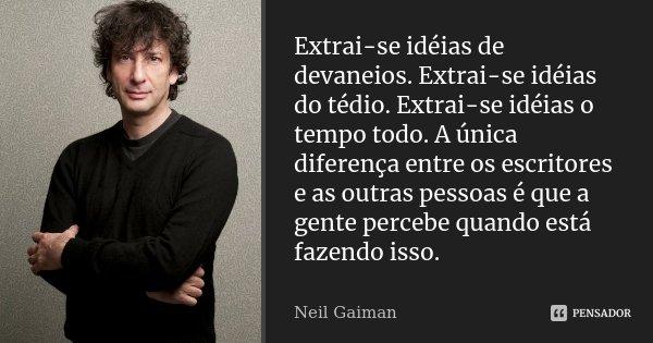 Extrai-se idéias de devaneios. Extrai-se idéias do tédio. Extrai-se idéias o tempo todo. A única diferença entre os escritores e as outras pessoas é que a gente... Frase de Neil Gaiman.
