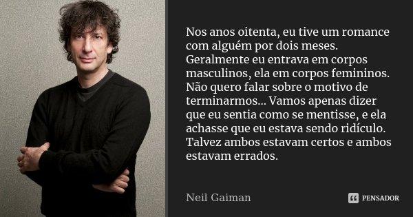 Nos anos oitenta, eu tive um romance com alguém por dois meses. Geralmente eu entrava em corpos masculinos, ela em corpos femininos. Não quero falar sobre o mot... Frase de Neil Gaiman.