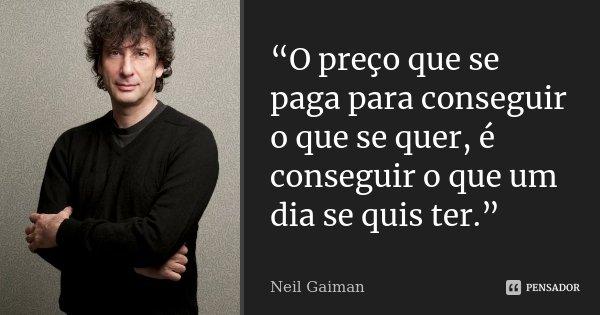 """""""O preço que se paga para conseguir o que se quer, é conseguir o que um dia se quis ter.""""... Frase de Neil Gaiman."""