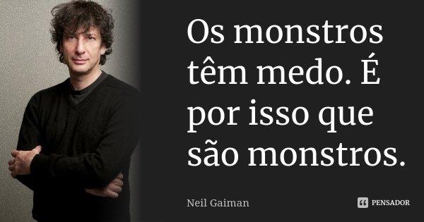 Os monstros têm medo. É por isso que são monstros.... Frase de Neil Gaiman.