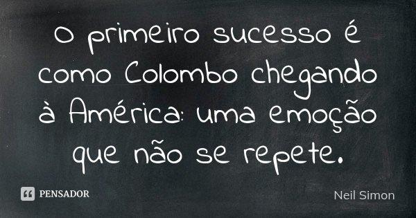 O primeiro sucesso é como Colombo chegando à América: uma emoção que não se repete.... Frase de Neil Simon.