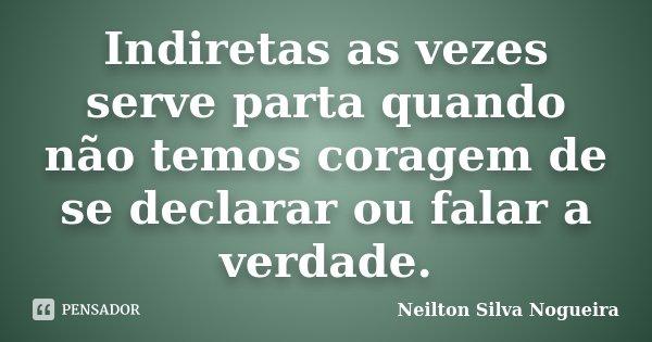Indiretas as vezes serve parta quando não temos coragem de se declarar ou falar a verdade.... Frase de Neilton Silva Nogueira.