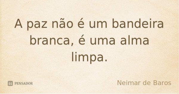 A paz não é um bandeira branca, é uma alma limpa.... Frase de Neimar de Baros.