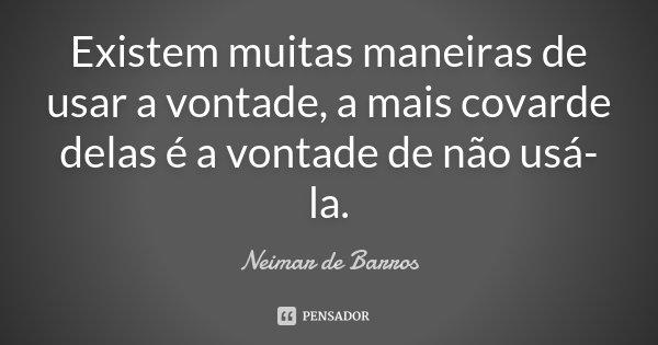 Existem muitas maneiras de usar a vontade, a mais covarde delas é a vontade de não usá-la.... Frase de Neimar de Barros.