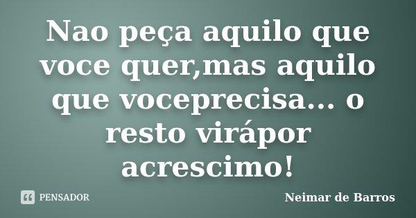 Nao peça aquilo que voce quer,mas aquilo que voceprecisa... o resto virápor acrescimo!... Frase de Neimar de Barros.