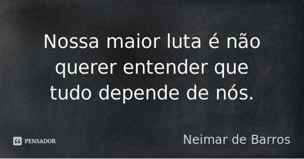 Nossa maior luta é não querer entender que tudo depende de nós.... Frase de Neimar de Barros.