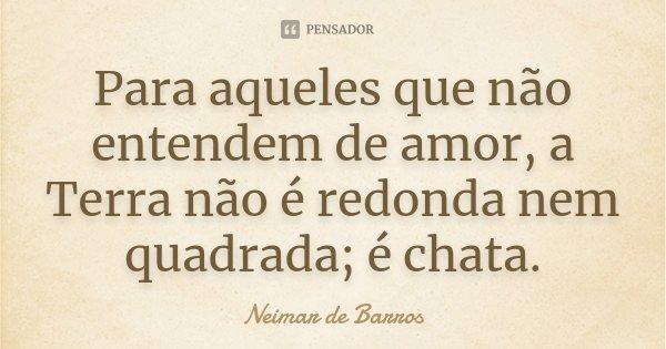 Para aqueles que não entendem de amor, a Terra não é redonda nem quadrada; é chata.... Frase de Neimar de Barros.