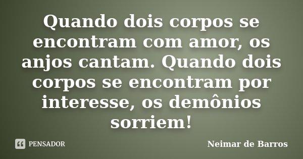 Quando dois corpos se encontram com amor, os anjos cantam. Quando dois corpos se encontram por interesse, os demônios sorriem!... Frase de Neimar de Barros.
