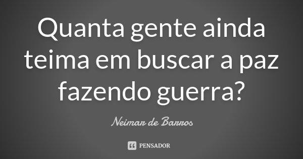 Quanta gente ainda teima em buscar a paz fazendo guerra?... Frase de Neimar de Barros.