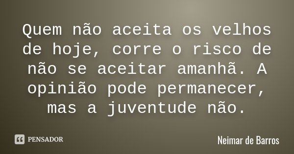 Quem não aceita os velhos de hoje, corre o risco de não se aceitar amanhã. A opinião pode permanecer, mas a juventude não.... Frase de Neimar de Barros.