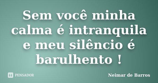 Sem você minha calma é intranquila e meu silêncio é barulhento !... Frase de Neimar de Barros.