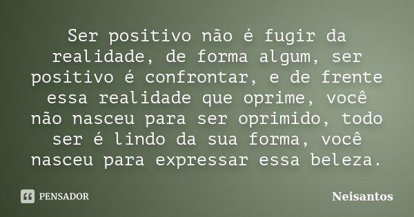 Ser positivo não é fugir da realidade, de forma algum, ser positivo é confrontar, e de frente essa realidade que oprime, você não nasceu para ser oprimido, todo... Frase de Neisantos.
