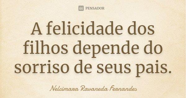 A felicidade dos filhos depende do sorriso de seus pais.... Frase de Nelcimara Ravaneda Fernandes.