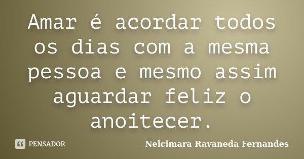 Amar é acordar todos os dias com a mesma pessoa e mesmo assim aguardar feliz o anoitecer.... Frase de Nelcimara Ravaneda Fernandes.