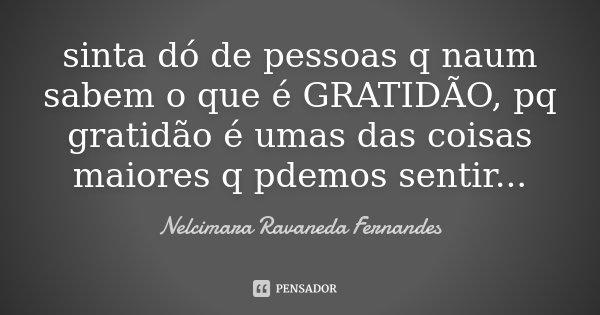 sinta dó de pessoas q naum sabem o que é GRATIDÃO, pq gratidão é umas das coisas maiores q pdemos sentir...... Frase de Nelcimara Ravaneda Fernandes.