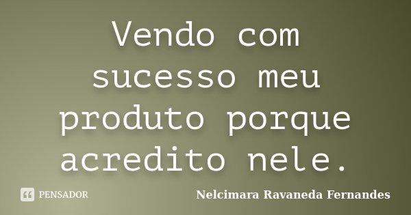 Vendo com sucesso meu produto porque acredito nele.... Frase de Nelcimara Ravaneda Fernandes.