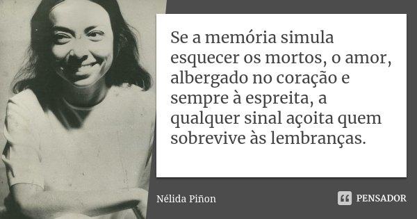 Se a memória simula esquecer os mortos, o amor, albergado no coração e sempre à espreita, a qualquer sinal açoita quem sobrevive às lembranças.... Frase de Nélida Piñon.