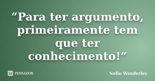 """""""Para ter argumento, primeiramente tem que ter conhecimento!""""... Frase de Nélio Wanderley."""