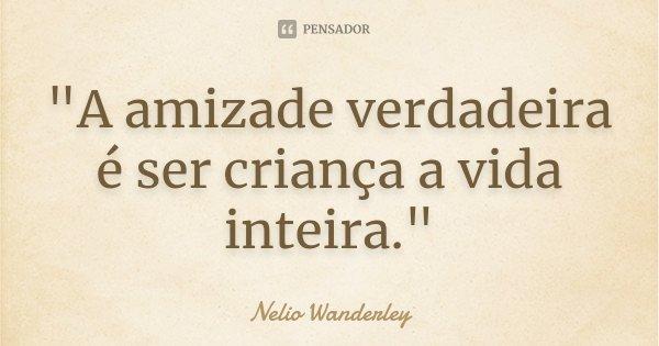 """""""A amizade verdadeira é ser criança a vida inteira.""""... Frase de Nélio Wanderley."""