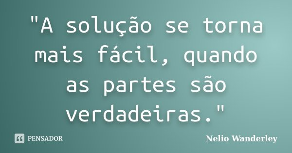 """""""A solução se torna mais fácil, quando as partes são verdadeiras.""""... Frase de Nélio Wanderley."""