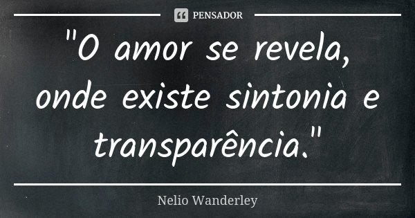 """O amor se revela, onde existe sintonia e transparência.""... Frase de Nélio Wanderley."