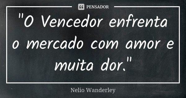 """""""O Vencedor enfrenta o mercado com amor e muita dor.""""... Frase de Nélio Wanderley."""