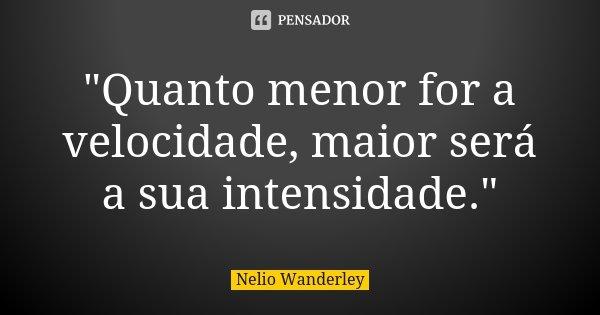 """""""Quanto menor for a velocidade, maior será a sua intensidade.""""... Frase de Nélio Wanderley."""