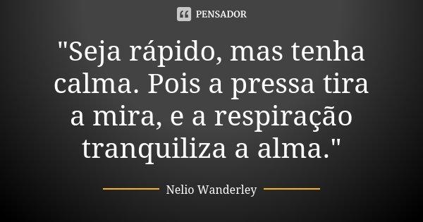 """""""Seja rápido, mas tenha calma. Pois a pressa tira a mira, e a respiração tranquiliza a alma.""""... Frase de Nélio Wanderley."""