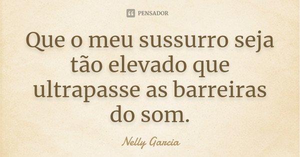Que o meu sussurro seja tão elevado que ultrapasse as barreiras do som.... Frase de Nelly Garcia.