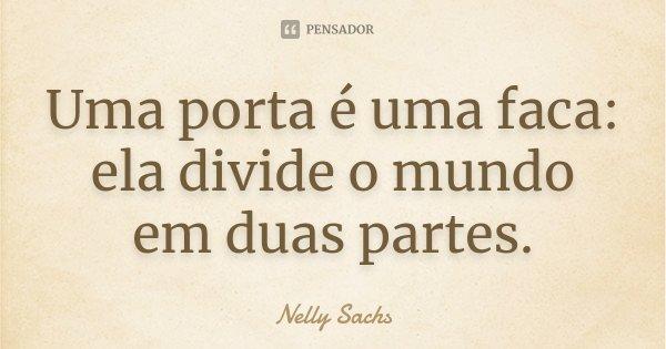 Uma porta é uma faca: ela divide o mundo em duas partes.... Frase de Nelly Sachs.