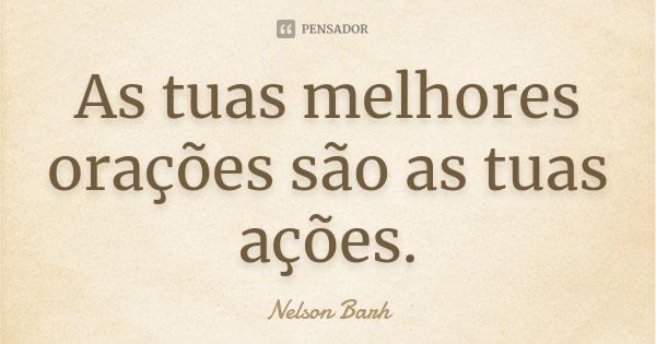 As tuas melhores orações são as tuas ações.... Frase de Nelson Barh.