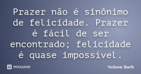 Prazer não é sinônimo de felicidade. Prazer é fácil de ser encontrado; felicidade é quase impossível.... Frase de Nelson Barh.