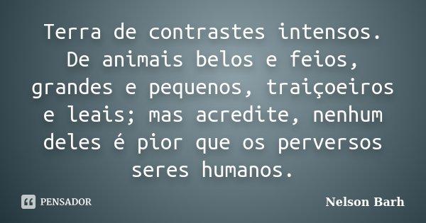 Terra de contrastes intensos. De animais belos e feios, grandes e pequenos, traiçoeiros e leais; mas acredite, nenhum deles é pior que os perversos seres humano... Frase de Nelson Barh.