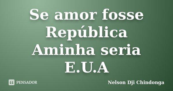 Se amor fosse República Aminha seria E.U.A... Frase de Nelson Dji Chindonga.